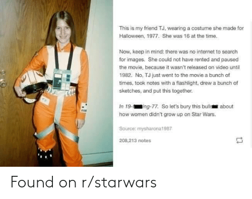 starwars: This is my friend TJ, wearing a costume she made for  Halloween, 1977. She was 16 at the time.  Now, keep in mind: there was no internet to search  for images. She could not have rented and paused  the movie, because it wasn't released on video until  1982. No, TJ just went to the movie a bunch of  times, took notes with a flashlight, drew a bunch of  sketches, and put this together.  In 19-ing-77. So let's bury this bulls about  how women didn't grow up on Star Wars.  Source: mysharona1987  208,213 notes Found on r/starwars