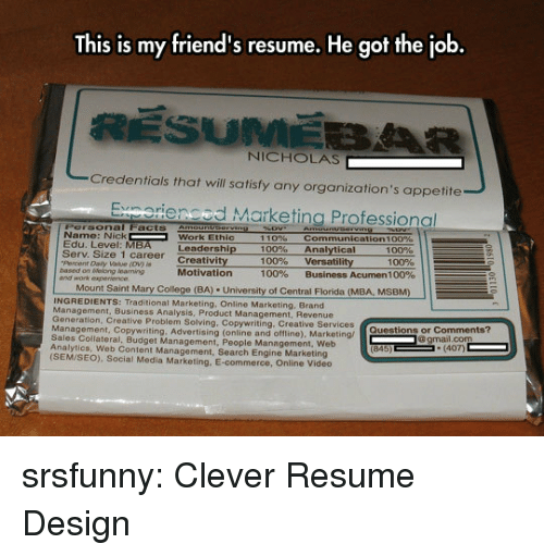 work ethic: This is my friend's resume. He got the job  NICHOLAS  Credentials that will satisfy any organization's appetite  Exnorienced Marketing Professional  Personal Facts Amounvserving  Name: Nick  Edu. Level: MBA  Serv. Size 1 career Creativity  Percent Daily Value (ov) i  based on tWevlong learning  and work expe  Work Ethic  110%  100%  100%  100%  communication 1 00%  Analytical  versatility  Business Acumen 100%  Leadership  100%  100%  Motivation  Mount Saint Mary College (BA) University of Central Florida (MBA, MSBM)  INGREDIENTS: Traditional Marketing, Online Marketing, Brand  anagement, Business Analysis, Product Management, Revenue  Generation  , Creative Problem Solving, Copywriting, Creative Services  nagement, Copywriting. Advertising (online and offline), Marketing/  Sales Collateral, Budget Management, People Management, Web  Analytics, Web Content Management, Search Engine Marketing  (SEM/SEO), Social Media Marketing, E-commerce, Online Video  Questions or Comments?  gmail.com  (407) srsfunny:  Clever Resume Design