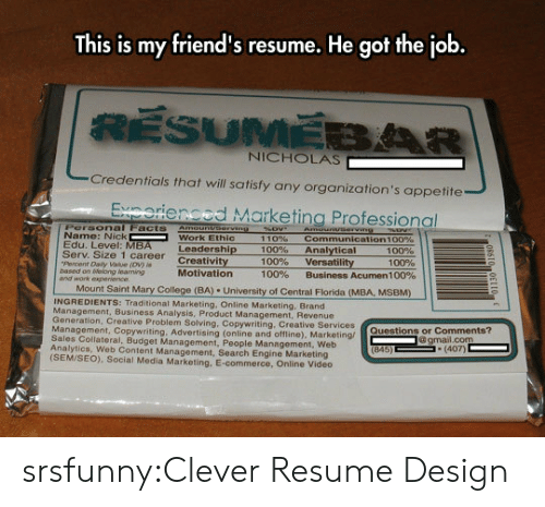 work ethic: This is my friend's resume. He got the job  NICHOLAS  Credentials that will satisfy any organization's appetite  Exnorienced Marketing Professional  Personal Facts Amounvserving  Name: Nick  Edu. Level: MBA  Serv. Size 1 career Creativity  Percent Daily Value (ov) i  based on tWevlong learning  and work expe  Work Ethic  110%  100%  100%  100%  communication 1 00%  Analytical  versatility  Business Acumen 100%  Leadership  100%  100%  Motivation  Mount Saint Mary College (BA) University of Central Florida (MBA, MSBM)  INGREDIENTS: Traditional Marketing, Online Marketing, Brand  anagement, Business Analysis, Product Management, Revenue  Generation  , Creative Problem Solving, Copywriting, Creative Services  nagement, Copywriting. Advertising (online and offline), Marketing/  Sales Collateral, Budget Management, People Management, Web  Analytics, Web Content Management, Search Engine Marketing  (SEM/SEO), Social Media Marketing, E-commerce, Online Video  Questions or Comments?  gmail.com  (407) srsfunny:Clever Resume Design