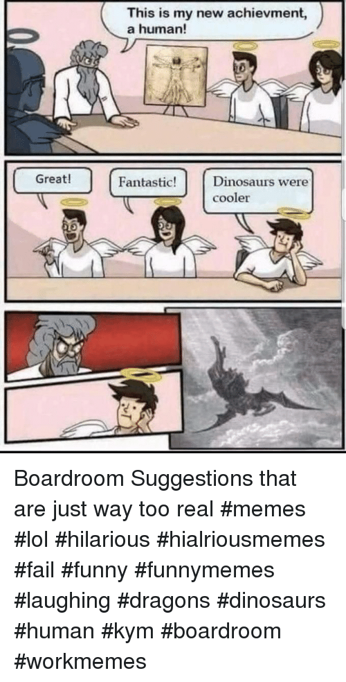 Kym: This is my new achievment,  a human!  Great!  Fantastic!Dinosaurs were  cooler Boardroom Suggestions that are just way too real #memes #lol #hilarious #hialriousmemes #fail #funny #funnymemes #laughing #dragons #dinosaurs #human #kym #boardroom #workmemes