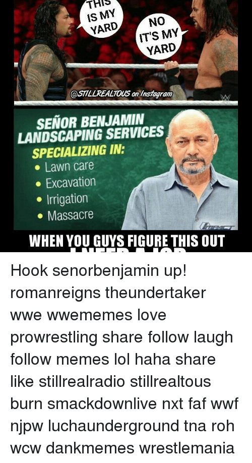 Memes, 🤖, and Tna: THIS  IS MY  NO  YARD  IT'S MY  YARD  @STLLREALTOUS an linsmagram  SENOR BENJAMIN  LANDSCAPING SERVICES  SPECIALIZING IN:  Lawn care  Excavation  Irrigation  Massacre  WHEN YOU GUYS FIGURE THIS OUT Hook senorbenjamin up! romanreigns theundertaker wwe wwememes love prowrestling share follow laugh follow memes lol haha share like stillrealradio stillrealtous burn smackdownlive nxt faf wwf njpw luchaunderground tna roh wcw dankmemes wrestlemania