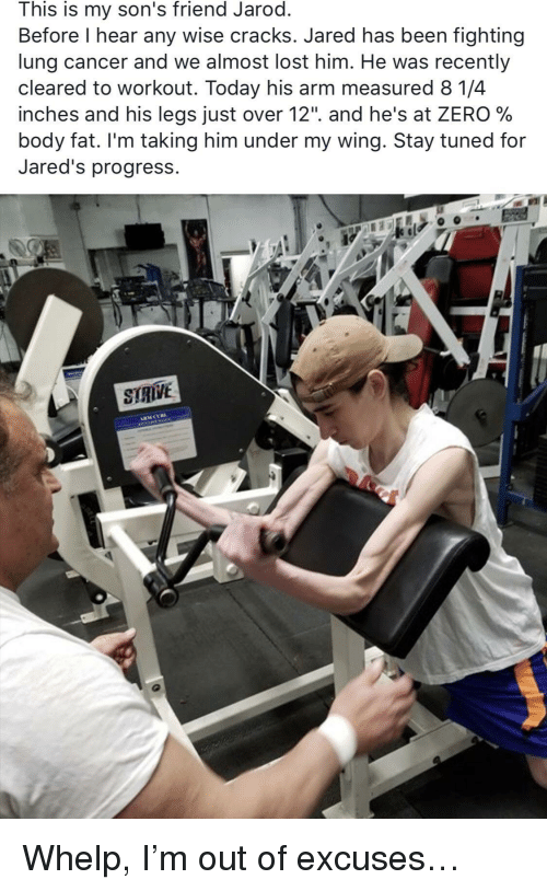 """whelp: This is my son's friend Jarod.  Before I hear any wise cracks. Jared has been fighting  lung cancer and we almost lost him. He was recently  cleared to workout. Today his arm measured 8 1/4  inches and his legs Just over 12"""". and he's at ZERO %  body fat. I'm taking him under my wing. Stay tuned for  Jared's progress.  STRIVE <p>Whelp, I'm out of excuses&hellip;</p>"""
