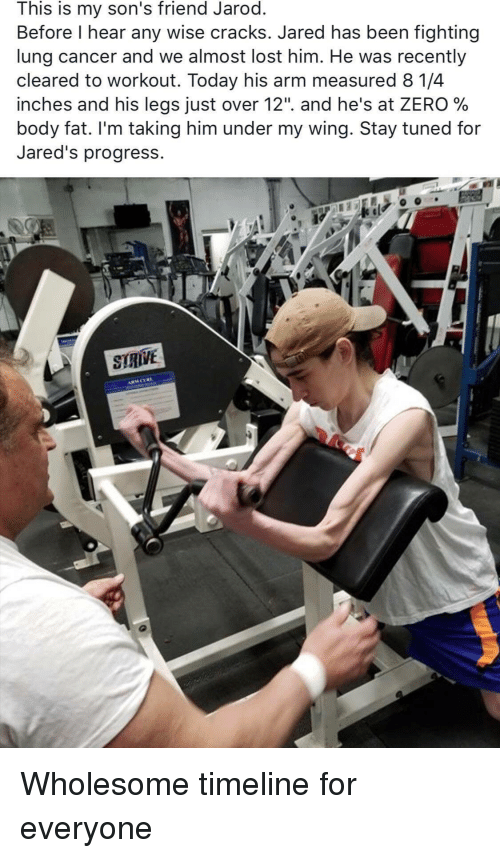"""Zero, Lost, and Cancer: This is my son's friend Jarod  Before l hear any wise cracks. Jared has been fighting  lung cancer and we almost lost him. He was recently  cleared to workout. Today his arm measured 8 1/4  inches and his legs Just over 12"""". and he's at ZERO %  body fat. I'm taking him under my wing. 3tay tuned for  Jared's progress. <p>Wholesome timeline for everyone</p>"""