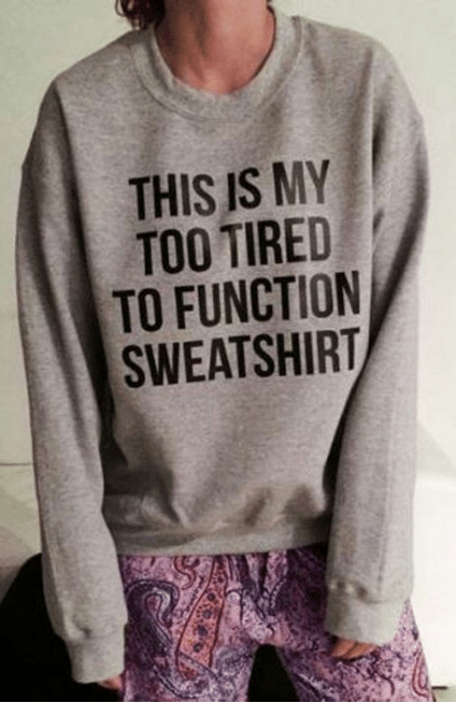 too tired to function: THIS IS MY  TOO TIRED  TO FUNCTION  SWEATSHIRT  NT  YDOR  ME TI HI  ETH  SRCS  TNT  IS O U A  H0FE  TTOW  TS