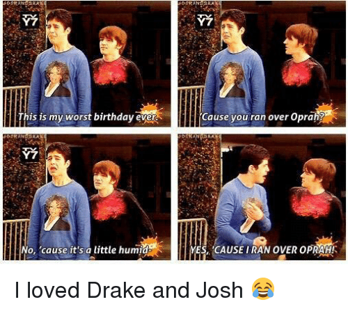 love drake: This is my worst birthday ever  No, 'cause it's a little humid  Cause you ran over Oprah?  YESA CAUSE IRAN OVER OPRAH!A I loved Drake and Josh 😂