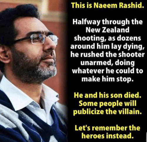Rashid: This is Naeem Rashid.  Halfway through the  New Zealand  shooting, as dozens  around him lay dying,  he rushed the shooter  unarmed, doing  whatever he could to  make him stop.  He and his son died.  Some people will  publicize the villain.  Let's remember the  heroes instead.
