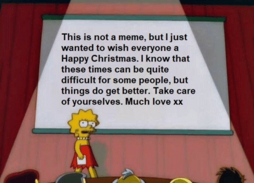 Meme But: This is not a meme, but I just  wanted to wish everyone a  Happy Christmas. I know that  these times can be quite  difficult for some people, but  things do get better. Take care  of yourselves. Much love xx