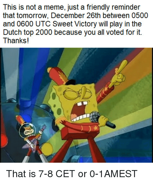 utc: This is not a meme, just a friendly reminder  that tomorrow, December 26th between 0500  and 0600 UTC Sweet Victory will play in the  Dutch top 2000 because you all voted for it.  Thanks! That is 7-8 CET or 0-1AMEST
