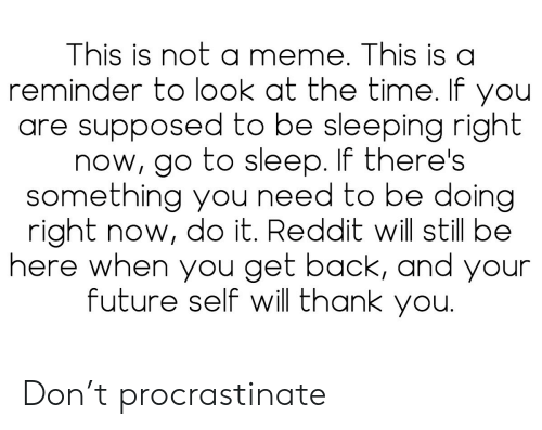 go to sleep: This is not a meme. This is a  reminder to look at the time. If you  are supposed to be sleeping right  now, go to sleep. If there's  something you need to be doing  right now, do it. Reddit will still be  here when you get back, and your  future self will thank you. Don't procrastinate