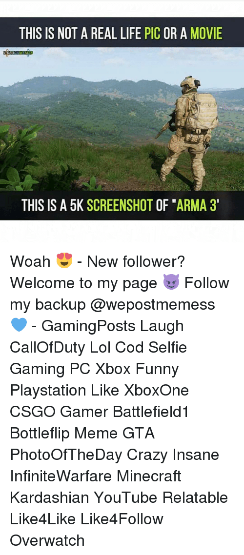 Kardashians, Memes, and Minecraft: THIS IS NOT A REAL LIFE PIC OR A MOVIE  VIDEO  AMEMES  THIS IS A 5K SCREENSHOT OF ARMA 3' Woah 😍 - New follower? Welcome to my page 😈 Follow my backup @wepostmemess 💙 - GamingPosts Laugh CallOfDuty Lol Cod Selfie Gaming PC Xbox Funny Playstation Like XboxOne CSGO Gamer Battlefield1 Bottleflip Meme GTA PhotoOfTheDay Crazy Insane InfiniteWarfare Minecraft Kardashian YouTube Relatable Like4Like Like4Follow Overwatch