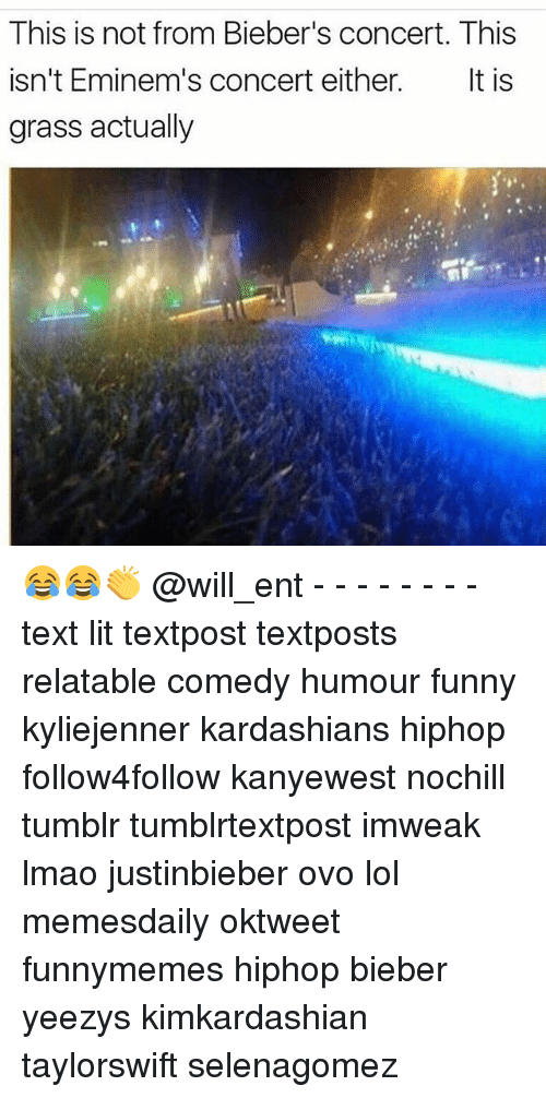 Funny, Kardashians, and Lit: This is not from Bieber's concert. This  isn't Eminem's concert either  It is  grass actually 😂😂👏 @will_ent - - - - - - - - text lit textpost textposts relatable comedy humour funny kyliejenner kardashians hiphop follow4follow kanyewest nochill tumblr tumblrtextpost imweak lmao justinbieber ovo lol memesdaily oktweet funnymemes hiphop bieber yeezys kimkardashian taylorswift selenagomez