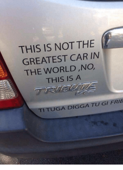 tuga: THIS IS NOT THE  GREATEST CAR IN  THE WORLD,NO,  THIS IS A  TI TUGA DIGGA TU GI FRIB