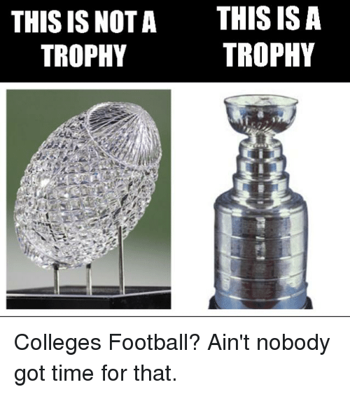 Football, Hockey, and Ain't Nobody Got Time for That: THIS IS NOT  THIS IS A  TROPHY  TROPHY Colleges Football? Ain't nobody got time for that.