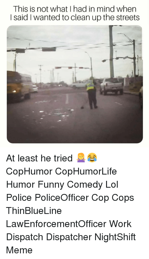 Dispatcher: This is not what I had in mind when  I said I wanted to clean up the streets At least he tried 🤷‍♀️😂 CopHumor CopHumorLife Humor Funny Comedy Lol Police PoliceOfficer Cop Cops ThinBlueLine LawEnforcementOfficer Work Dispatch Dispatcher NightShift Meme
