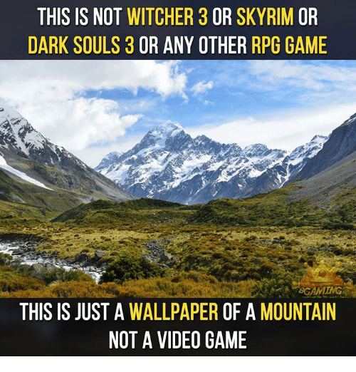 Witchers: THIS IS NOT  WITCHER 3 OR SKY RIM OR  DARK SOULS 3  OR ANY OTHER  RPG GAME  THIS IS JUST A  WALLPAPER  OF A  MOUNTAIN  NOT A VIDEO GAME