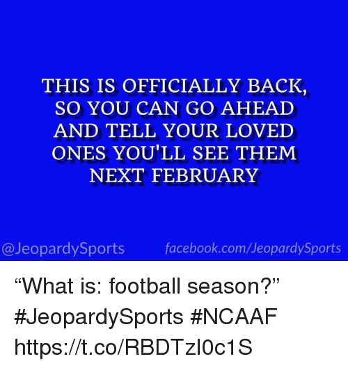 """Facebook, Football, and Sports: THIS IS OFFICIALLY BACK  SO YOU CAN GO AHEAD  AND TELL YOUR LOVED  ONES YOU'LL SEE THEM  NEXT FEBRUARY  @JeopardySports facebook.com/JeopardySports """"What is: football season?"""" #JeopardySports #NCAAF https://t.co/RBDTzI0c1S"""