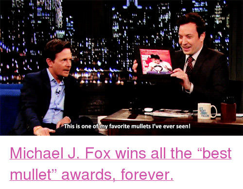 "Michael J. Fox: This is one of cny favorite mullets I've ever seen! <p><a href=""http://www.latenightwithjimmyfallon.com/blogs/2013/09/michael-j-fox-returns-to-rolling-stone-and-tv/"" target=""_blank"">Michael J. Fox wins all the &ldquo;best mullet&rdquo; awards, forever.</a></p>"