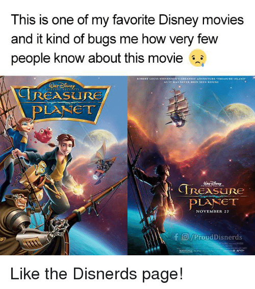 Disney Movies: This is one of my favorite Disney movies  and it kind of bugs me how very few  people know about this movie  ROBERT Louis s  EST ADVENTURE  TREASUR  ISLAND  REASURE  ear  TRESRe  PLANET  NOVEMBER 27  F O/ProudDisnerds Like the Disnerds page!