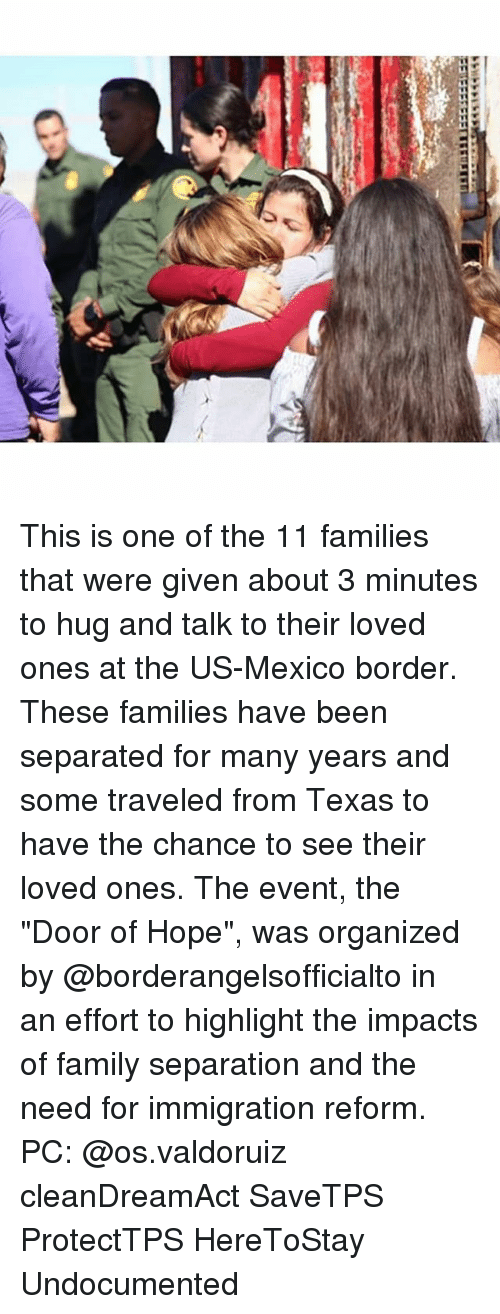 """Family, Memes, and Immigration: This is one of the 11 families that were given about 3 minutes to hug and talk to their loved ones at the US-Mexico border. These families have been separated for many years and some traveled from Texas to have the chance to see their loved ones. The event, the """"Door of Hope"""", was organized by @borderangelsofficialto in an effort to highlight the impacts of family separation and the need for immigration reform. PC: @os.valdoruiz cleanDreamAct SaveTPS ProtectTPS HereToStay Undocumented"""