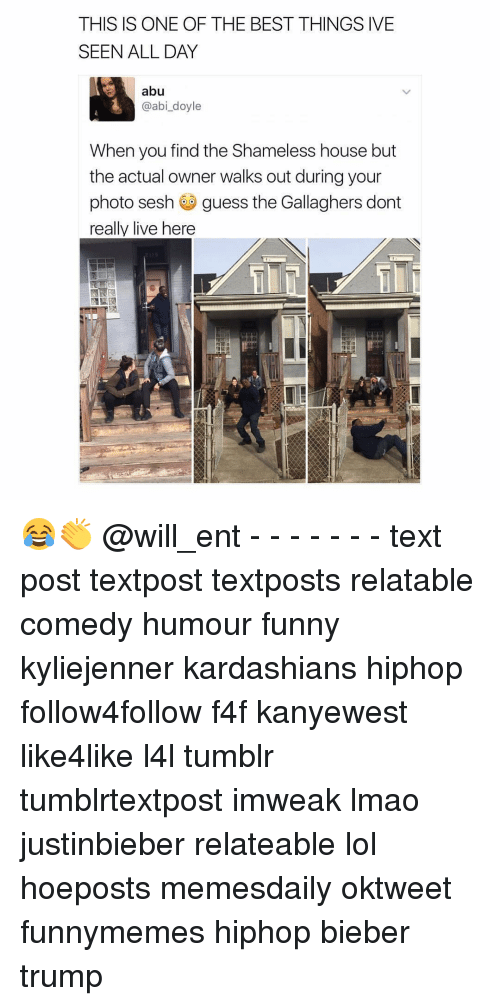Memes, Shameless, and 🤖: THIS IS ONE OF THE BEST THINGS IVE  SEEN ALL DAY  abu  L @abi doyle  When you find the Shameless house but  the actual owner walks out during your  photo sesh guess the Gallaghers dont  really live here 😂👏 @will_ent - - - - - - - text post textpost textposts relatable comedy humour funny kyliejenner kardashians hiphop follow4follow f4f kanyewest like4like l4l tumblr tumblrtextpost imweak lmao justinbieber relateable lol hoeposts memesdaily oktweet funnymemes hiphop bieber trump