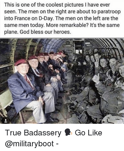 God, Memes, and True: This is one of the coolest pictures I have ever  seen. The men on the right are about to paratroop  into France on D-Day. The men on the left are the  same men today. More remarkable? It's the same  plane. God bless our heroes.  3, True Badassery 🗣 Go Like @militaryboot -