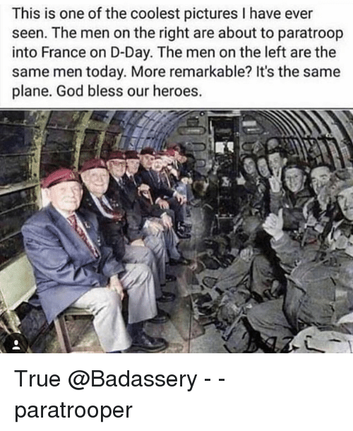 God, Memes, and True: This is one of the coolest pictures I have ever  seen. The men on the right are about to paratroop  into France on D-Day. The men on the left are the  same men today. More remarkable? It's the same  plane. God bless our heroes.  3, True @Badassery - - paratrooper