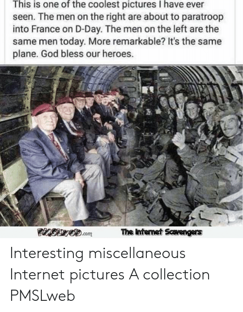 Pmslweb: This is one of the coolest pictures I have ever  seen. The men on the right are about to paratroop  into France on D-Day. The men on the left are the  same men today. More remarkable? It's the same  plane. God bless our heroes.  Siwe.com  The Intermet Scavengers Interesting miscellaneous Internet pictures A collection PMSLweb