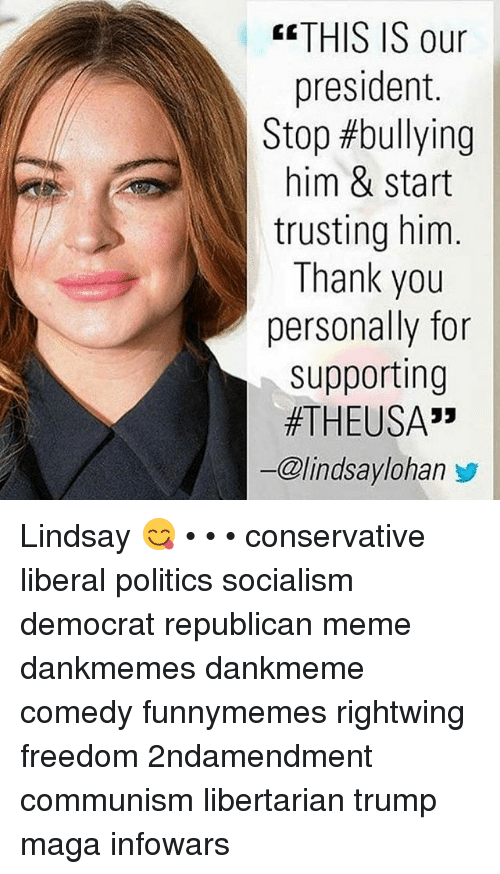 """Republican Meme: THIS IS our  president  Stop #bullying  him & start  trusting him  Thank you  personally for  supporting  #THEUSA"""",  ー@lindsaylohan步 Lindsay 😋 • • • conservative liberal politics socialism democrat republican meme dankmemes dankmeme comedy funnymemes rightwing freedom 2ndamendment communism libertarian trump maga infowars"""