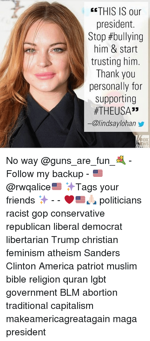 "America, Feminism, and Friends: THIS IS our  president.  Stop #bullying  him & start  trusting him.  Thank you  personally for  supporting  #THEUSA""  ー@lindsaylohan步  FOX  ehanni No way @guns_are_fun_💐 - Follow my backup - 🇺🇸 @rwqalice🇺🇸 ✨Tags your friends ✨ - - ❤️🇺🇸🙏🏻 politicians racist gop conservative republican liberal democrat libertarian Trump christian feminism atheism Sanders Clinton America patriot muslim bible religion quran lgbt government BLM abortion traditional capitalism makeamericagreatagain maga president"