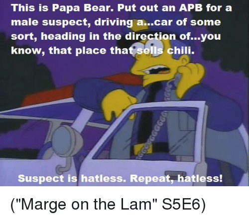"papa bear: This is Papa Bear. Put out an APB for a  male suspect, driving a...car of some  sort, heading in the direction of...you  know, that place that sells chili.  Suspect is hatless. Repeat, hatless! (""Marge on the Lam"" S5E6)"