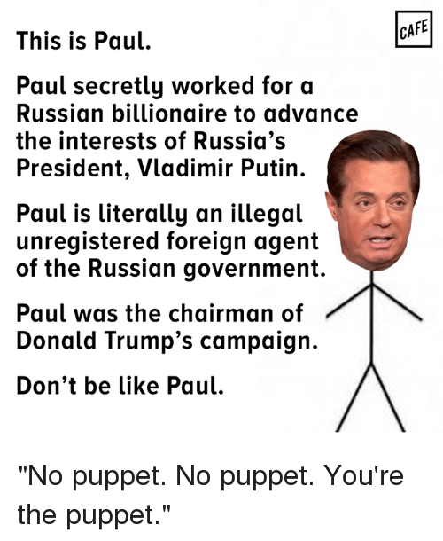 """puppeteer: This is Paul  Paul secretly worked for a  Russian billionaire to advance  the interests of Russia's  President, Vladimir Putin.  Paul is literally an illegal  unregistered foreign agent  of the Russian government  Paul was the chairman of  Donald Trump's campaign.  Don't be like Paul.  CAFE """"No puppet. No puppet. You're the puppet."""""""