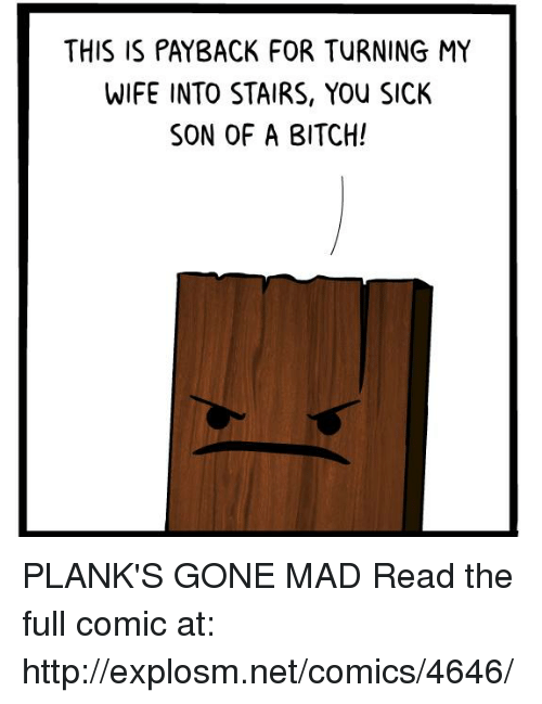 payback: THIS IS PAYBACK FOR TURNING MY  WIFE INTO STAIRS, YOu SICK  SON OF A BITCH! PLANK'S GONE MAD  Read the full comic at: http://explosm.net/comics/4646/