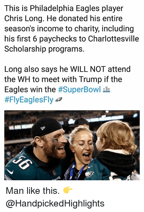 Philadelphia Eagles, Memes, and Philadelphia: This is Philadelphia Eagles player  Chris Long. He donated his entire  season's income to charity, including  his first 6 paychecks to Charlottesville  Scholarship programs.  Long also says he WILL NOT attend  the WH to meet with Trump if the  Eagles win the #SuperBowl血  #FlyEaglesFly 43 Man like this. 👉 @HandpickedHighlights