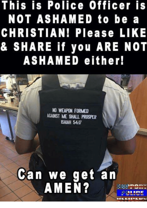Prosperous: This is Police Officer is  NOT ASHAMED to be a  CHRISTIAN! Please LIKE  & SHARE if you ARE NOT  ASHAMED either!  NO WEAPON FORMED  AGANST ME SHALL PROSPER  ISAIAH 54  Can we get an  AMEN?