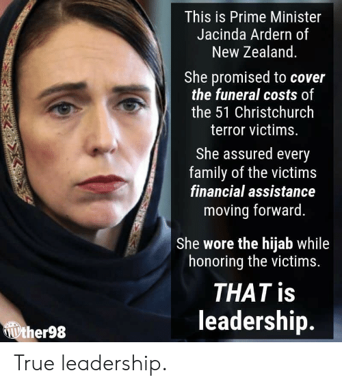Leadership: This is Prime Minister  Jacinda Ardern of  New Zealand  She promised to cover  the funeral costs of  the 51 Christchurch  terror victims.  She assured every  family of the victims  financial assistance  moving forward.  She wore the hijab while  honoring the victims.  THAT is  leadership.  ther98 True leadership.