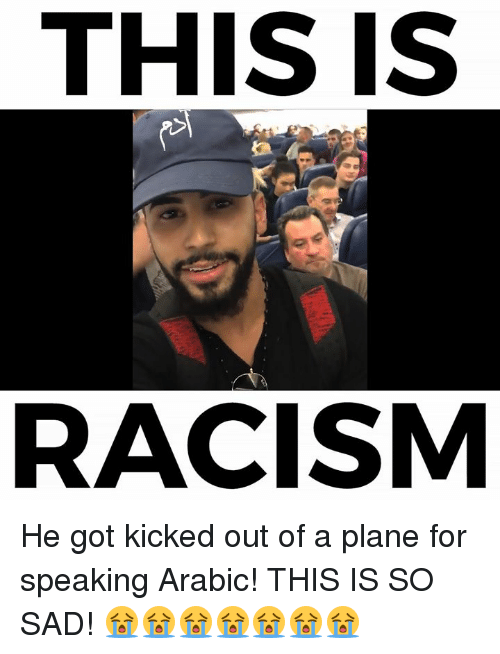kicked out: THIS IS  RACISM He got kicked out of a plane for speaking Arabic! THIS IS SO SAD! 😭😭😭😭😭😭😭
