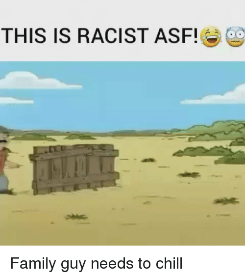 Chill, Family Guy, and Memes: THIS IS RACIST ASF! Family guy needs to chill
