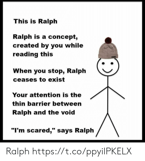 """ralph: This is Ralph  Ralph is a concept,  created by you while  reading this  When you stop, Ralph  ceases to exist  Your attention is the  thin barrier between  Ralph and the void  """"I'm scared,"""" says Ralph Ralph https://t.co/ppyiIPKELX"""
