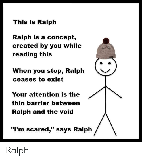"""ralph: This is Ralph  Ralph is a concept,  created by you while  reading this  When you stop, Ralph  ceases to exist  Your attention is the  thin barrier between  Ralph and the void  """"I'm scared,"""" says Ralph Ralph"""