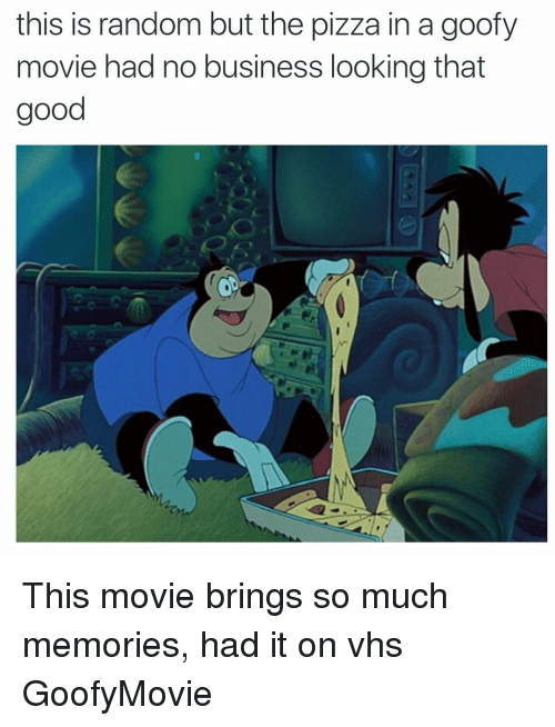 Funny: this is random but the pizza in a goofy  movie had no business looking that  good This movie brings so much memories, had it on vhs GoofyMovie