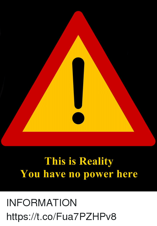 No Power: This is Reality  You have no power here INFORMATION https://t.co/Fua7PZHPv8
