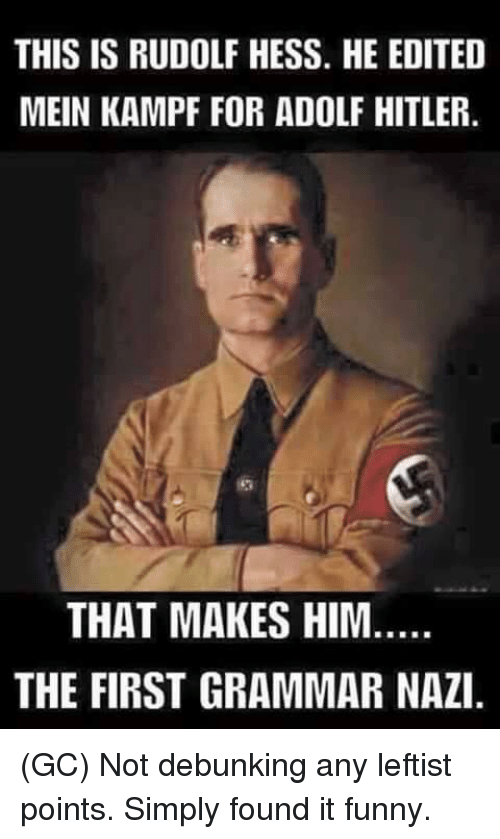 Grammar Nazis: THIS IS RUDOLF HESS. HE EDITED  MEIN KAMPF FOR ADOLF HITLER.  THAT MAKES HIM  THE FIRST GRAMMAR NAZI (GC) Not debunking any leftist points. Simply found it funny.