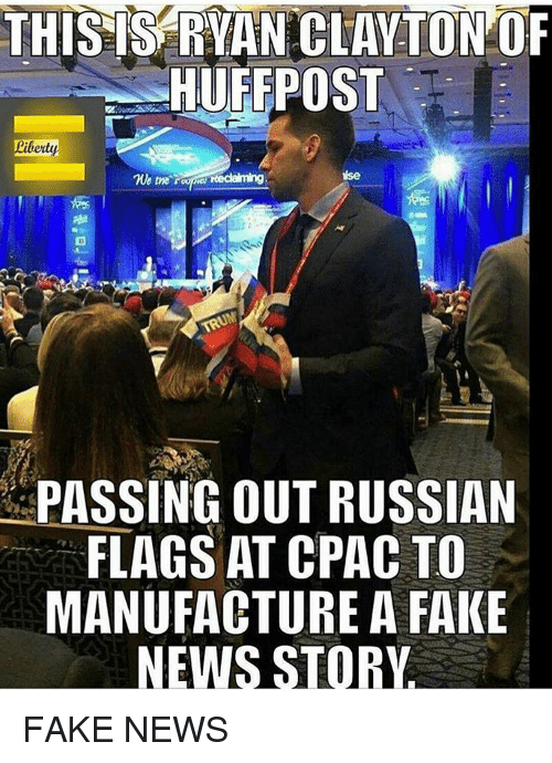 Memes, Russian, and 🤖: THIS IS RYAN CLAYTON OF  HUFFPOST  Liberty  time  reclaiming  PASSING OUT RUSSIAN  FLAGS AT CPAC TO  MANUFACTURE A FAKE  NEWS STORY FAKE NEWS