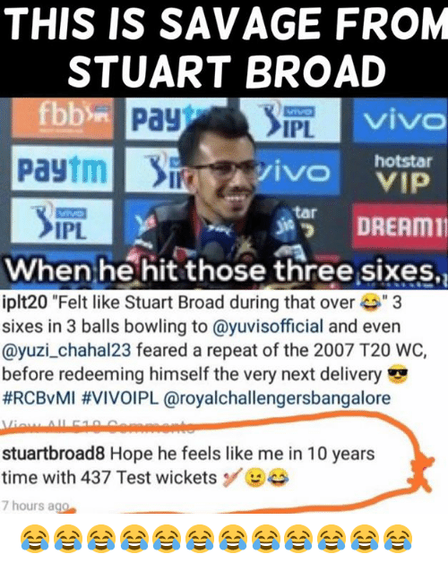 """tar: THIS IS SAVAGE FROM  STUART BROAD  viv  IPL  Paytmivo  hotstar  s諤 DREAM11  tar  IPL  When he hit those three sixes,  iplt20 """"Felt like Stuart Broad during that ove3  sixes in 3 balls bowling to @yuvisofficial and even  @yuzi_chahal23 feared a repeat of the 2007 T20 WC,  before redeeming himself the very next delivery  #RCBvMI #VIVOIPL @royalchallengersbangalore  stuartbroad8 Hope he feels like me in 10 years  time with 437 Test wicketsBe  7 hours ago 😂😂😂😂😂😂😂😂😂😂😂😂"""