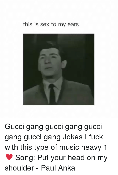 Gucci, Head, and Memes: this is sex to my ears Gucci gang gucci gang gucci gang gucci gang Jokes I fuck with this type of music heavy 1♥️ Song: Put your head on my shoulder - Paul Anka
