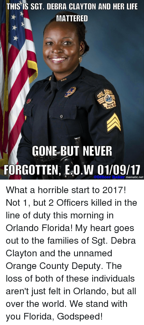 Memes, Florida, and Orange: THIS IS SGT. DEBRA CLAYTON AND HER LIFE  MATTERED  POLM  GONE BUT NEVER  FORGOTTEN, Ea0.W @Officer er  mematic net What a horrible start to 2017! Not 1, but 2 Officers killed in the line of duty this morning in Orlando Florida! My heart goes out to the families of Sgt. Debra Clayton and the unnamed Orange County Deputy. The loss of both of these individuals aren't just felt in Orlando, but all over the world. We stand with you Florida, Godspeed!