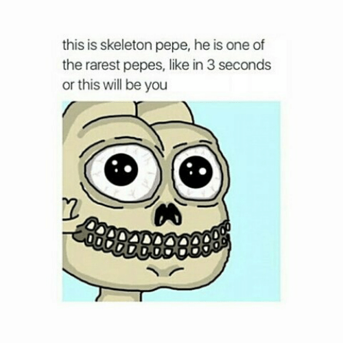 Rarest Pepes: this is skeleton pepe, he is one of  the rarest pepes, like in 3 seconds  or this will be you  2