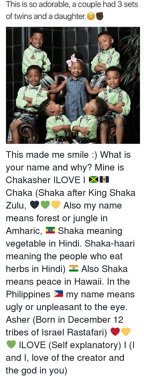 what is your name: This is so adorable, a couple had 3 sets  of twins and a daughter. S This made me smile :) What is your name and why? Mine is Chakasher ILOVE I 🇯🇲🇧🇧 Chaka (Shaka after King Shaka Zulu, 🖤💚💛 Also my name means forest or jungle in Amharic, 🇪🇹 Shaka meaning vegetable in Hindi. Shaka-haari meaning the people who eat herbs in Hindi) 🇮🇳 Also Shaka means peace in Hawaii. In the Philippines 🇵🇭 my name means ugly or unpleasant to the eye. Asher (Born in December 12 tribes of Israel Rastafari) ❤️💛💚 ILOVE (Self explanatory) I (I and I, love of the creator and the god in you)