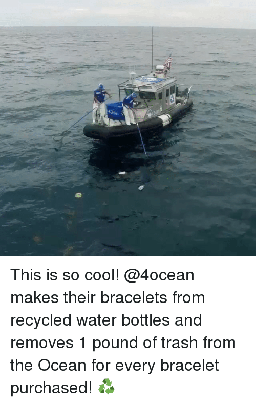 Memes, Ocean, and 🤖: This is so cool! @4ocean makes their bracelets from recycled water bottles and removes 1 pound of trash from the Ocean for every bracelet purchased! ♻️