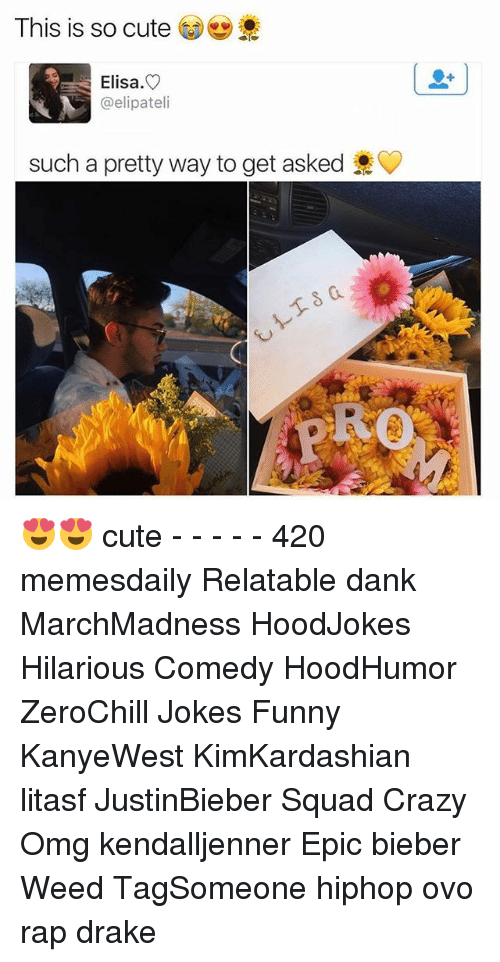 Memes, 🤖, and Weeds: This is so cute  Elisa.  @elipatel  such a pretty way to get asked 😍😍 cute - - - - - 420 memesdaily Relatable dank MarchMadness HoodJokes Hilarious Comedy HoodHumor ZeroChill Jokes Funny KanyeWest KimKardashian litasf JustinBieber Squad Crazy Omg kendalljenner Epic bieber Weed TagSomeone hiphop ovo rap drake
